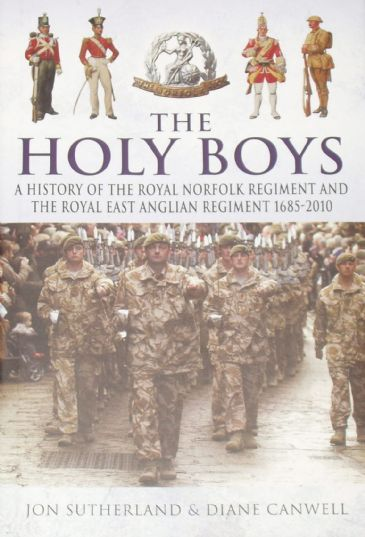 The Holy Boys - A History of the Royal Norfolk Regiment and the Royal East Anglian Regiment 1685-2010, by Jon Sutherland and Diane Canwell
